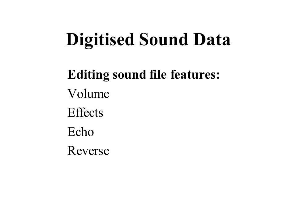 Digitised Sound Data Editing sound file features: Volume Effects Echo Reverse