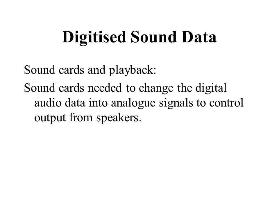 Digitised Sound Data Sound cards and playback: Sound cards needed to change the digital audio data into analogue signals to control output from speake