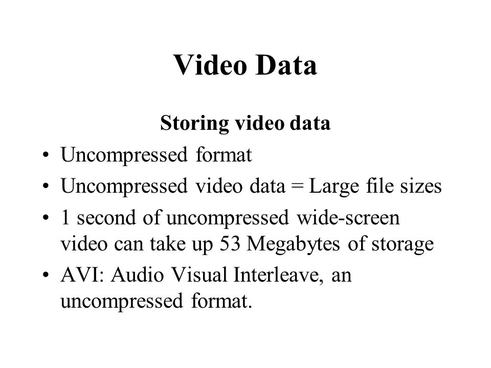 Video Data Storing video data Uncompressed format Uncompressed video data = Large file sizes 1 second of uncompressed wide-screen video can take up 53
