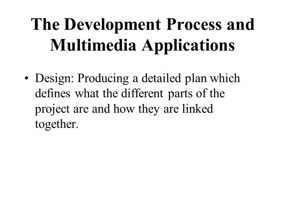 The Development Process and Multimedia Applications Design: Producing a detailed plan which defines what the different parts of the project are and ho