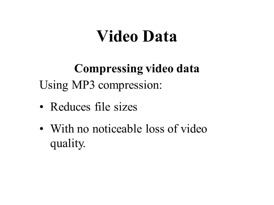 Video Data Compressing video data Using MP3 compression: Reduces file sizes With no noticeable loss of video quality.