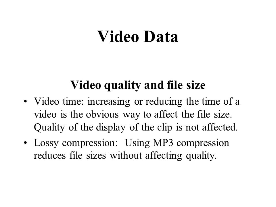 Video Data Video quality and file size Video time: increasing or reducing the time of a video is the obvious way to affect the file size. Quality of t