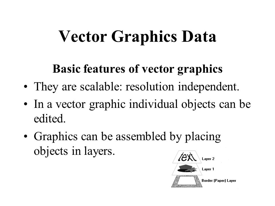 Vector Graphics Data Basic features of vector graphics They are scalable: resolution independent. In a vector graphic individual objects can be edited