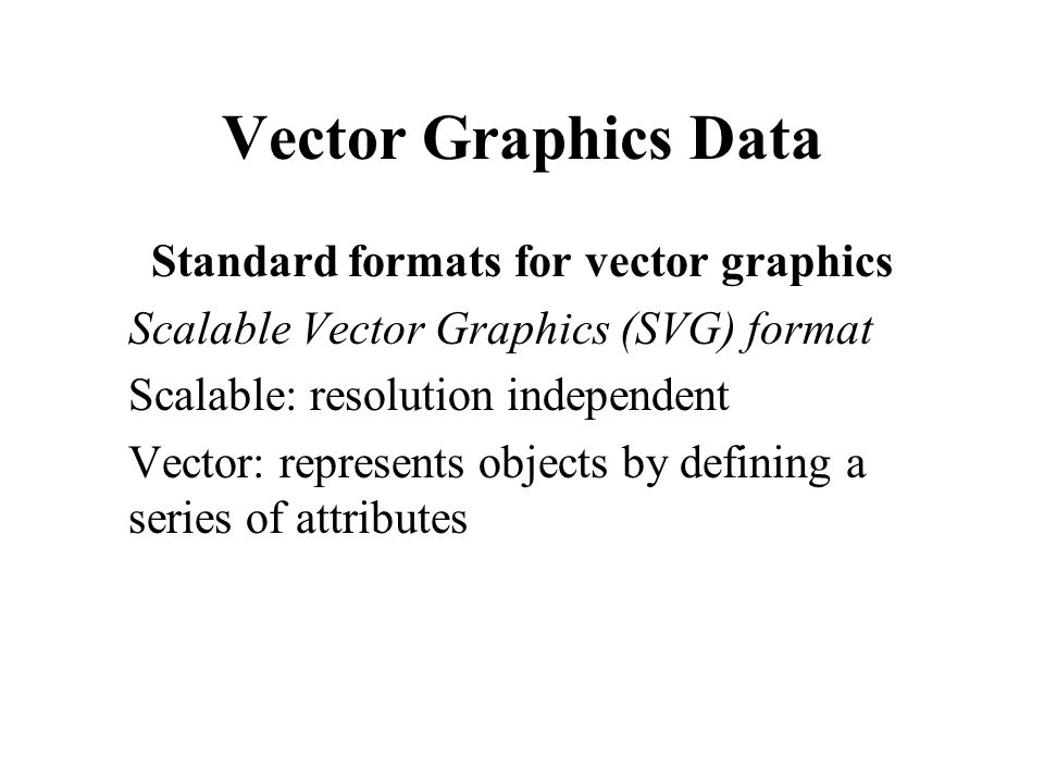 Vector Graphics Data Standard formats for vector graphics Scalable Vector Graphics (SVG) format Scalable: resolution independent Vector: represents ob