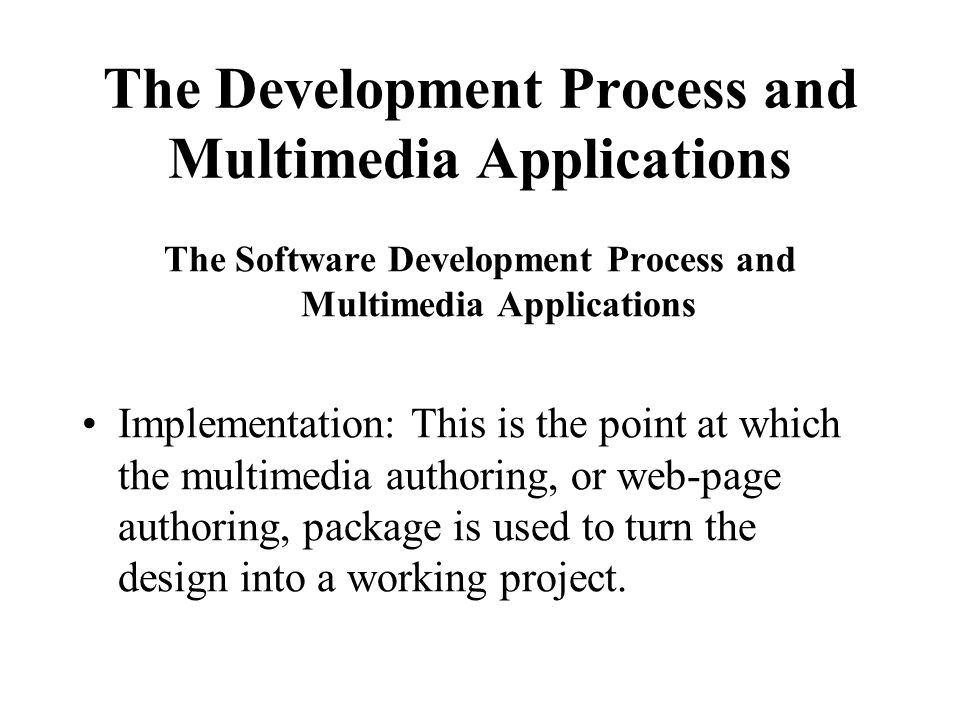 The Development Process and Multimedia Applications The Software Development Process and Multimedia Applications Implementation: This is the point at