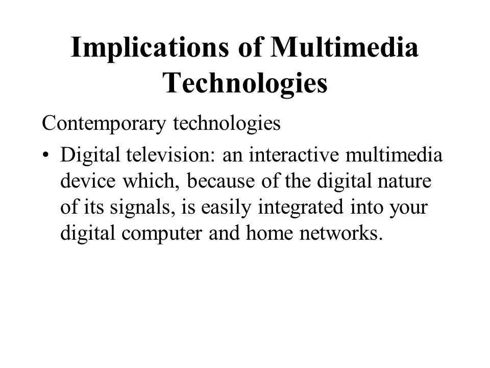 Implications of Multimedia Technologies Contemporary technologies Digital television: an interactive multimedia device which, because of the digital n