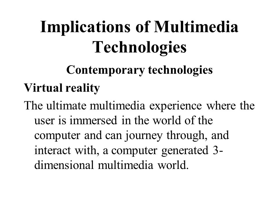 Implications of Multimedia Technologies Contemporary technologies Virtual reality The ultimate multimedia experience where the user is immersed in the