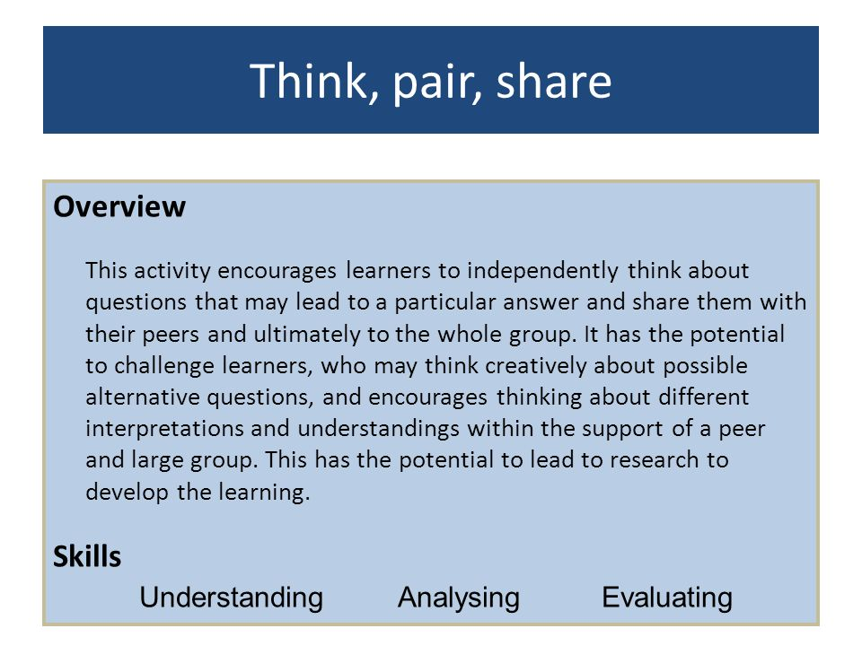Think, pair, share Overview This activity encourages learners to independently think about questions that may lead to a particular answer and share th
