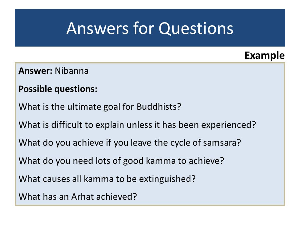 Example Answer: Nibanna Possible questions: What is the ultimate goal for Buddhists? What is difficult to explain unless it has been experienced? What