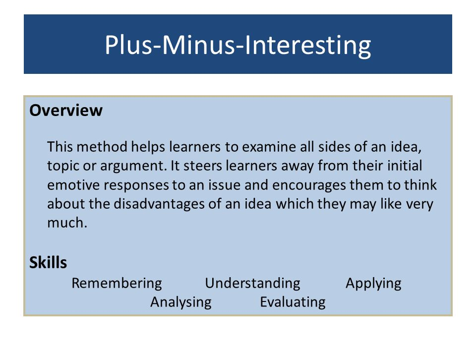 Plus-Minus-Interesting Overview This method helps learners to examine all sides of an idea, topic or argument. It steers learners away from their init