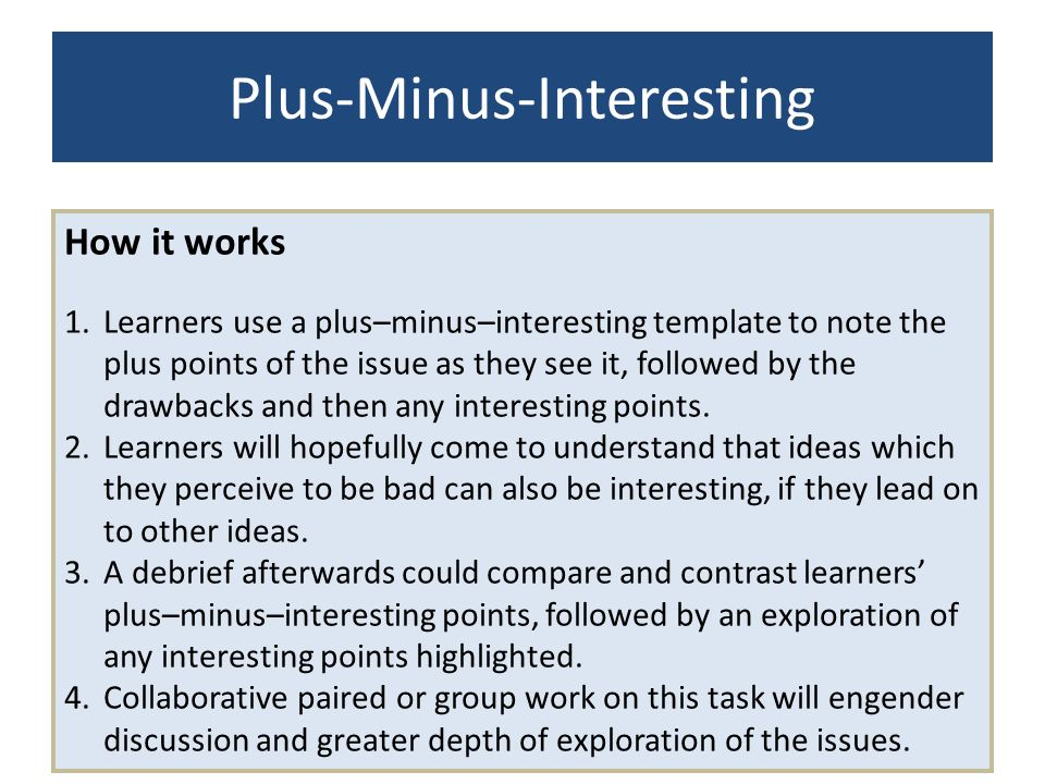 Plus-Minus-Interesting How it works 1.Learners use a plus–minus–interesting template to note the plus points of the issue as they see it, followed by