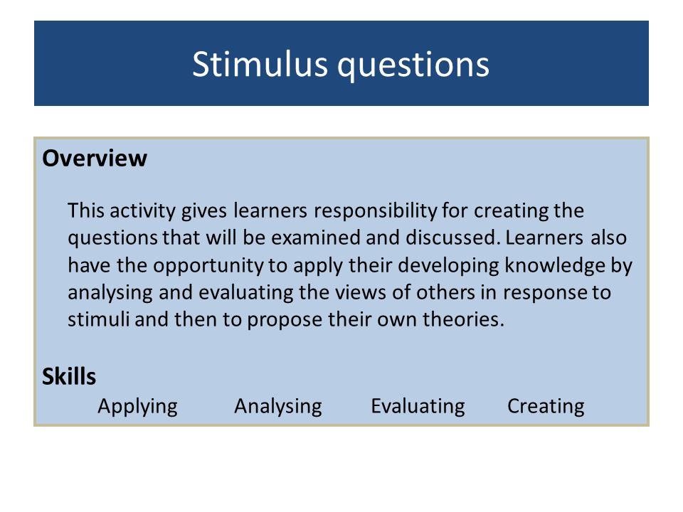 Stimulus questions Overview This activity gives learners responsibility for creating the questions that will be examined and discussed. Learners also