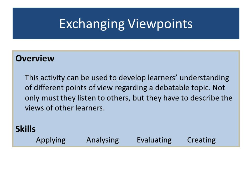 Exchanging Viewpoints Overview This activity can be used to develop learners understanding of different points of view regarding a debatable topic. No