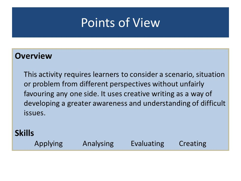 Points of View Overview This activity requires learners to consider a scenario, situation or problem from different perspectives without unfairly favo