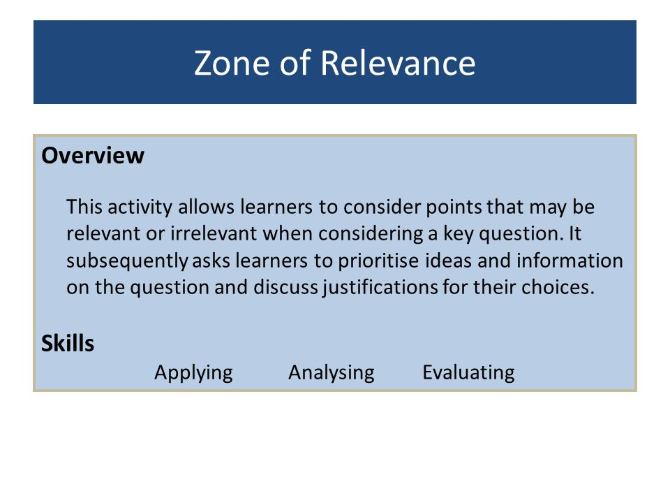 Zone of Relevance Overview This activity allows learners to consider points that may be relevant or irrelevant when considering a key question. It sub