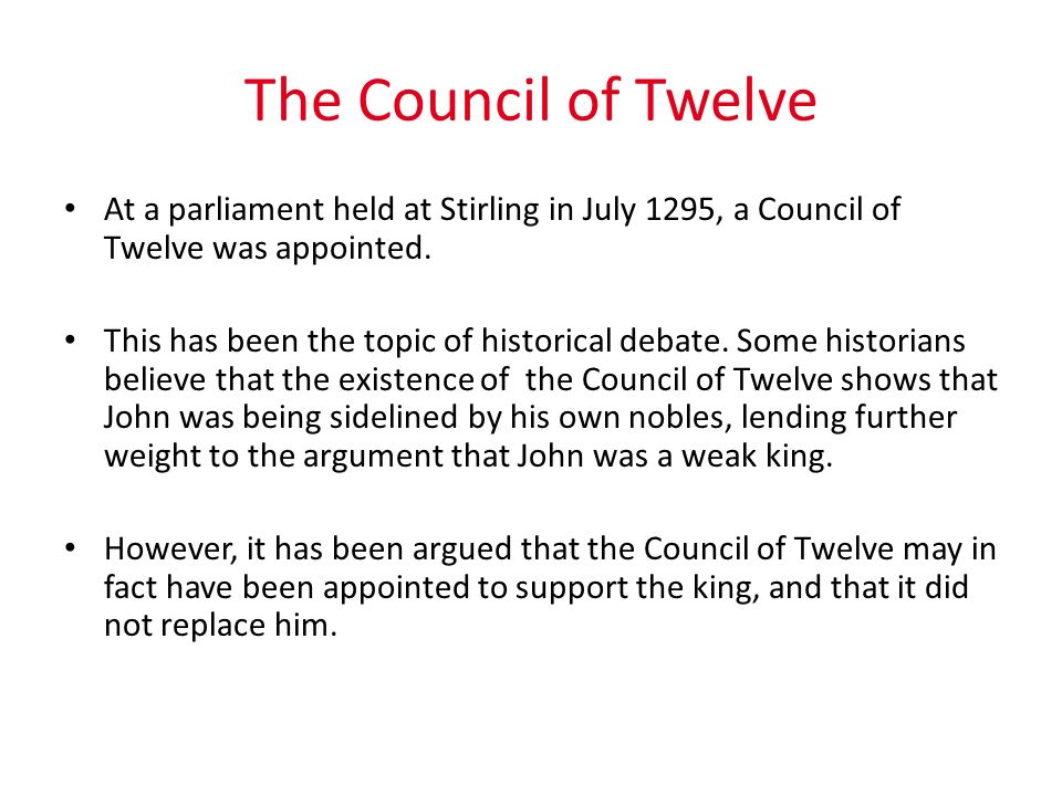 The Council of Twelve At a parliament held at Stirling in July 1295, a Council of Twelve was appointed. This has been the topic of historical debate.