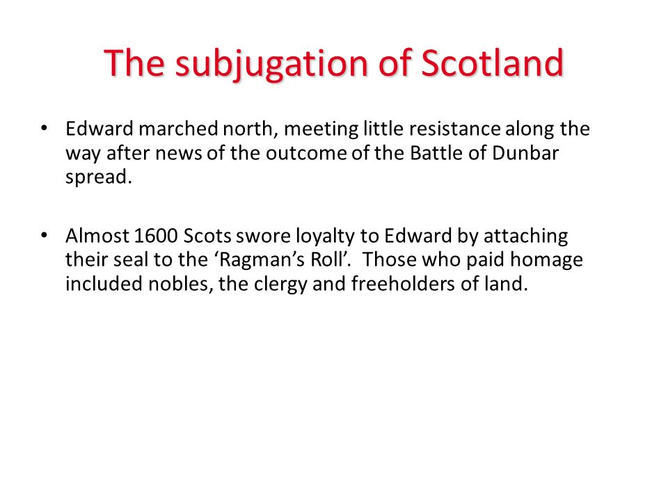 The subjugation of Scotland Edward marched north, meeting little resistance along the way after news of the outcome of the Battle of Dunbar spread. Al