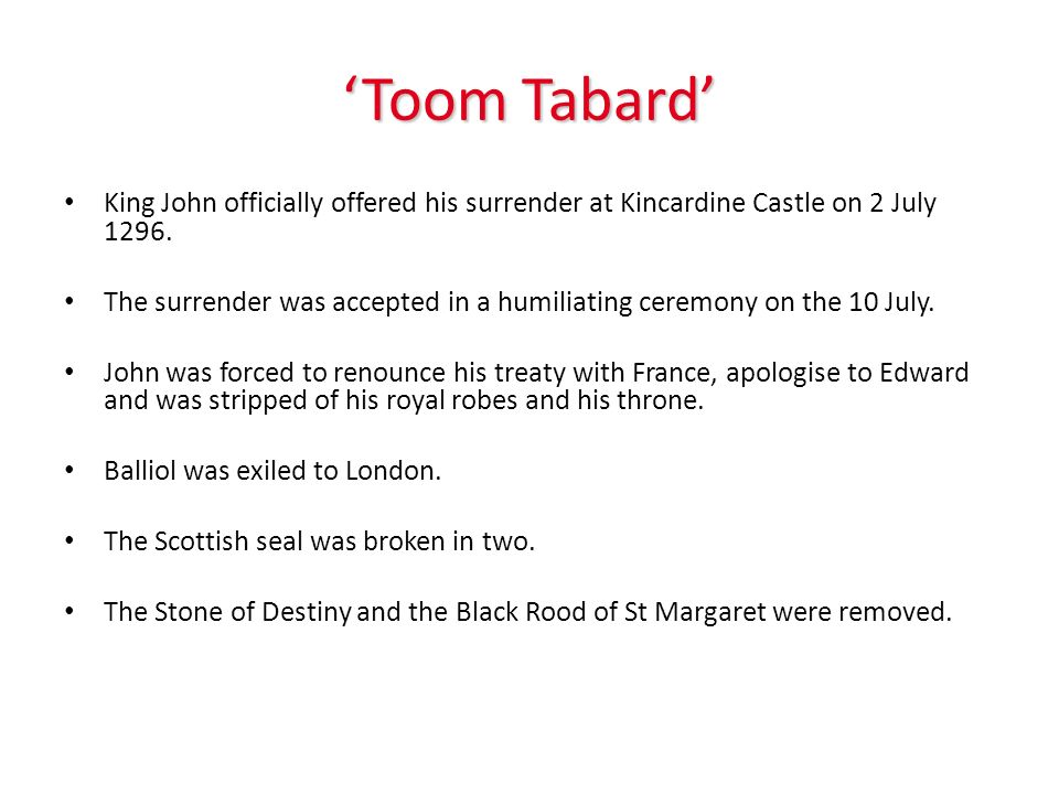 Toom Tabard King John officially offered his surrender at Kincardine Castle on 2 July 1296. The surrender was accepted in a humiliating ceremony on th