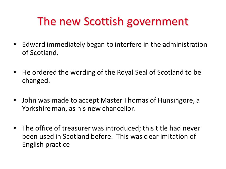 The new Scottish government Edward immediately began to interfere in the administration of Scotland. He ordered the wording of the Royal Seal of Scotl