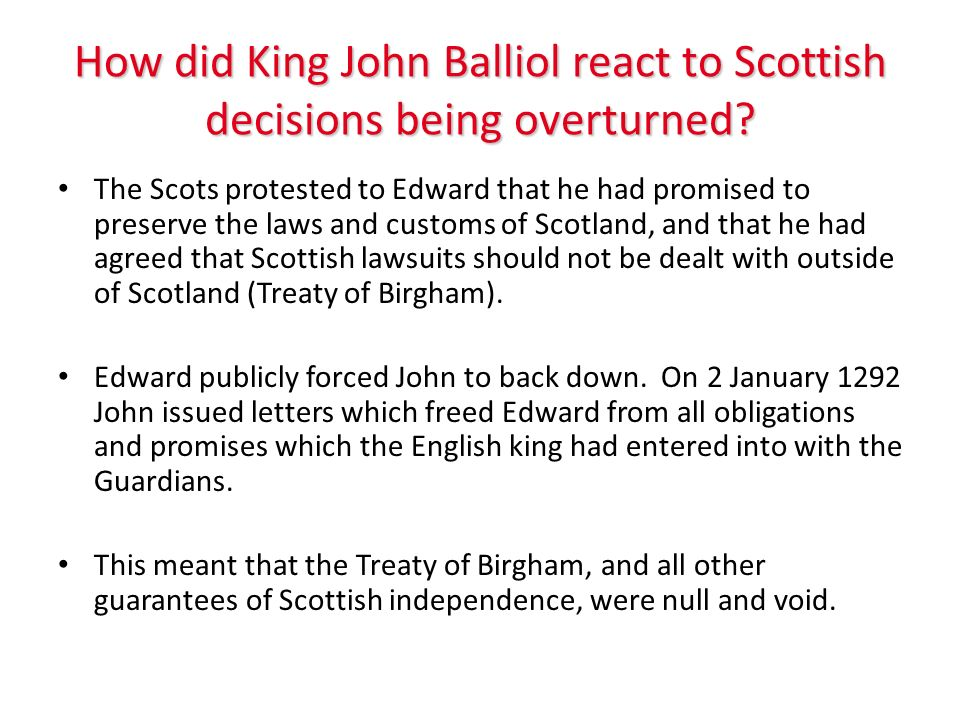 How did King John Balliol react to Scottish decisions being overturned? The Scots protested to Edward that he had promised to preserve the laws and cu