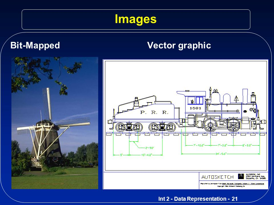 Int 2 - Data Representation - 20 Vector Vs Bit-Mapped Advantages of vector graphics (draw packages) Images can be enlarged without losing resolution Objects can be edited by changing their attributes Objects can be layered on top/behind Images take up less disc space Ideal for drawing plans; use library of objects Advantages of bit-mapped graphics (paint packages) Each pixel can be altered More realistic when used for photos/real life