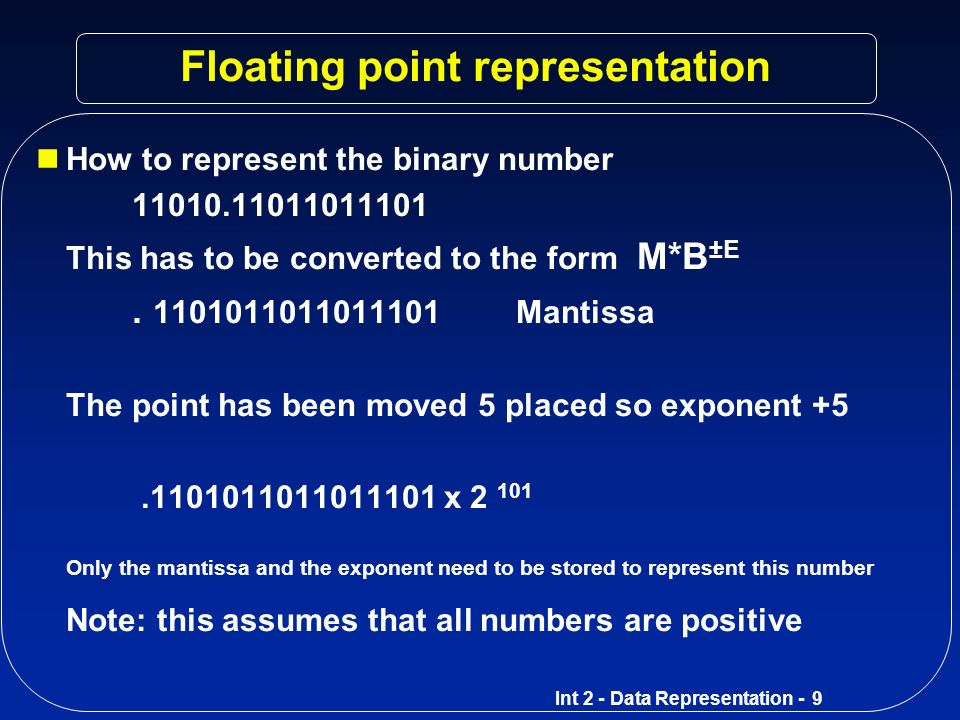Int 2 - Data Representation - 8 Typical 32-bit Floating Point Format First 8 bits contain the exponent The remaining 24 bits contain the mantissa The