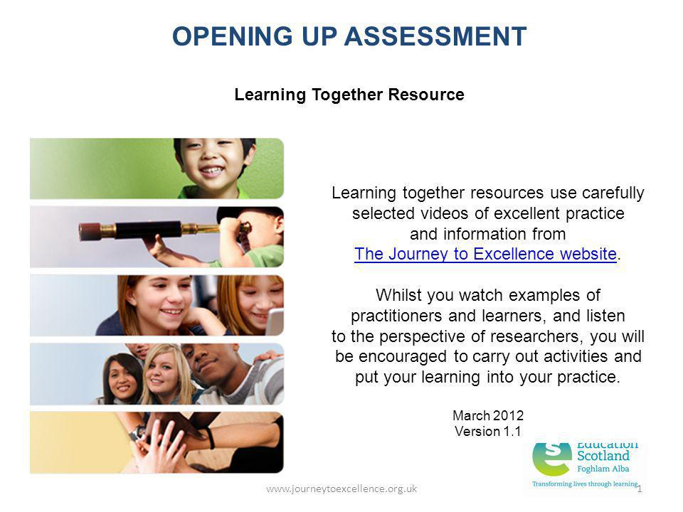 www.journeytoexcellence.org.uk1 OPENING UP ASSESSMENT Learning Together Resource Learning together resources use carefully selected videos of excellen