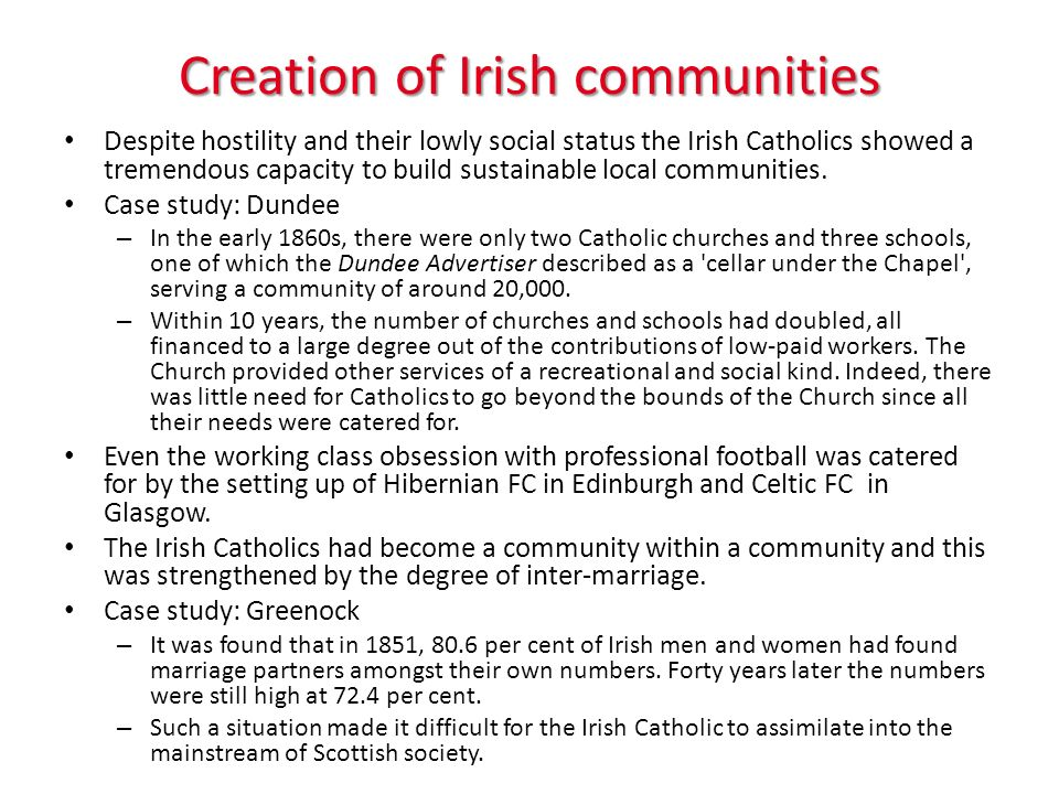 Creation of Irish communities Despite hostility and their lowly social status the Irish Catholics showed a tremendous capacity to build sustainable local communities.