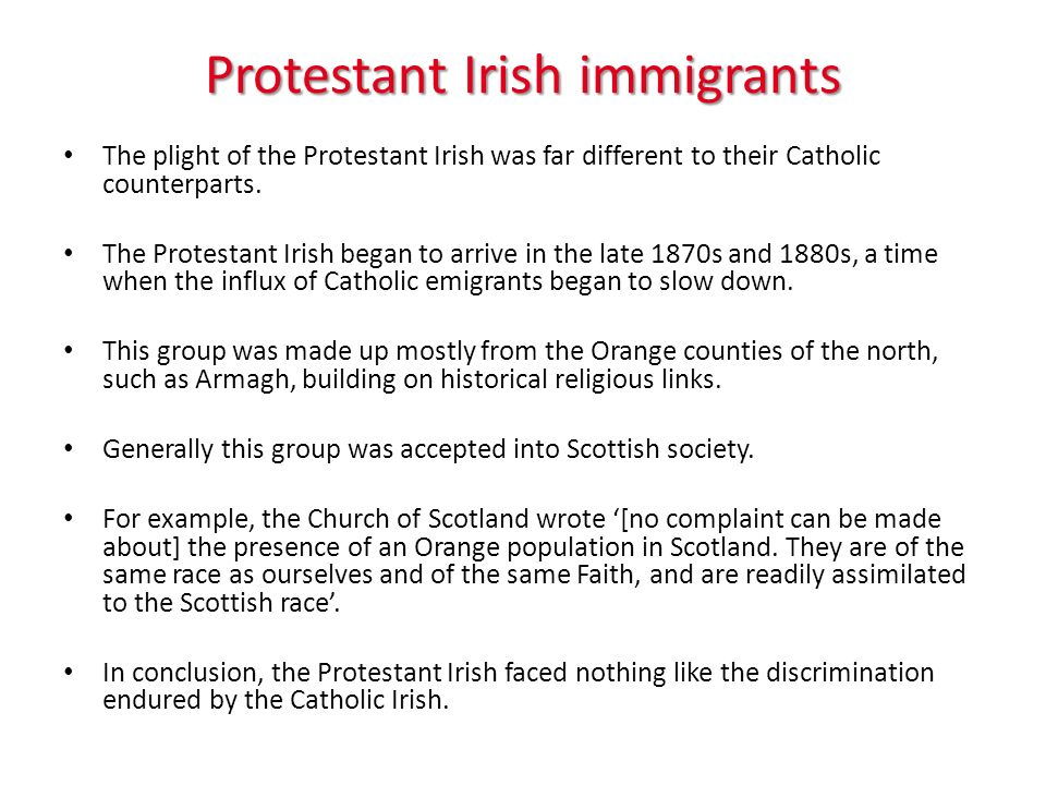 Protestant Irish immigrants The plight of the Protestant Irish was far different to their Catholic counterparts. The Protestant Irish began to arrive