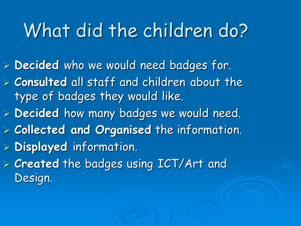 What did the children do? Decided who we would need badges for. Decided who we would need badges for. Consulted all staff and children about the type