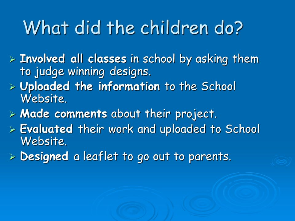 What did the children do? Involved all classes in school by asking them to judge winning designs. Involved all classes in school by asking them to jud