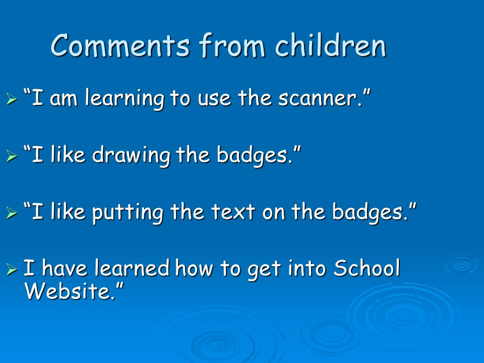Comments from children I am learning to use the scanner. I am learning to use the scanner. I like drawing the badges. I like drawing the badges. I lik