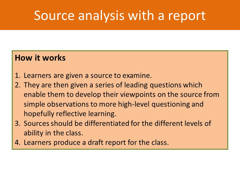 How it works 1.Learners are given a source to examine. 2.They are then given a series of leading questions which enable them to develop their viewpoin