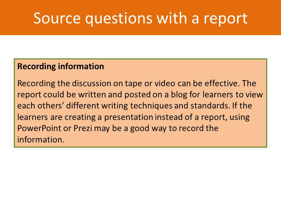 Recording information Recording the discussion on tape or video can be effective. The report could be written and posted on a blog for learners to vie