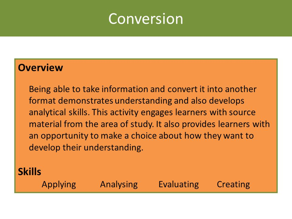 Conversion Overview Being able to take information and convert it into another format demonstrates understanding and also develops analytical skills.