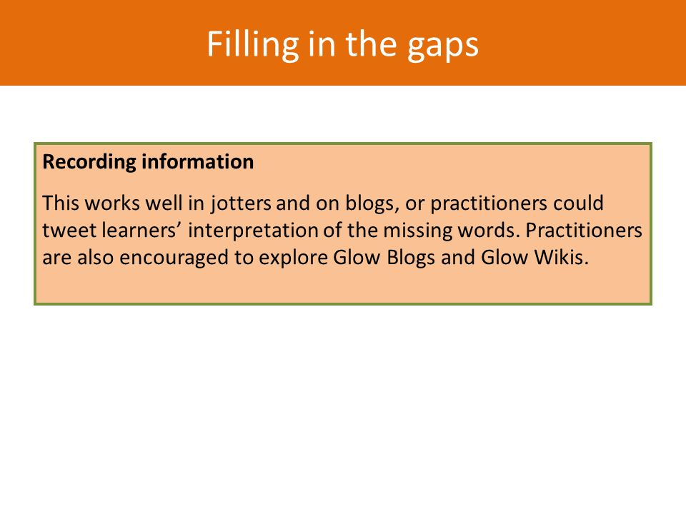 Filling in the gaps Recording information This works well in jotters and on blogs, or practitioners could tweet learners interpretation of the missing