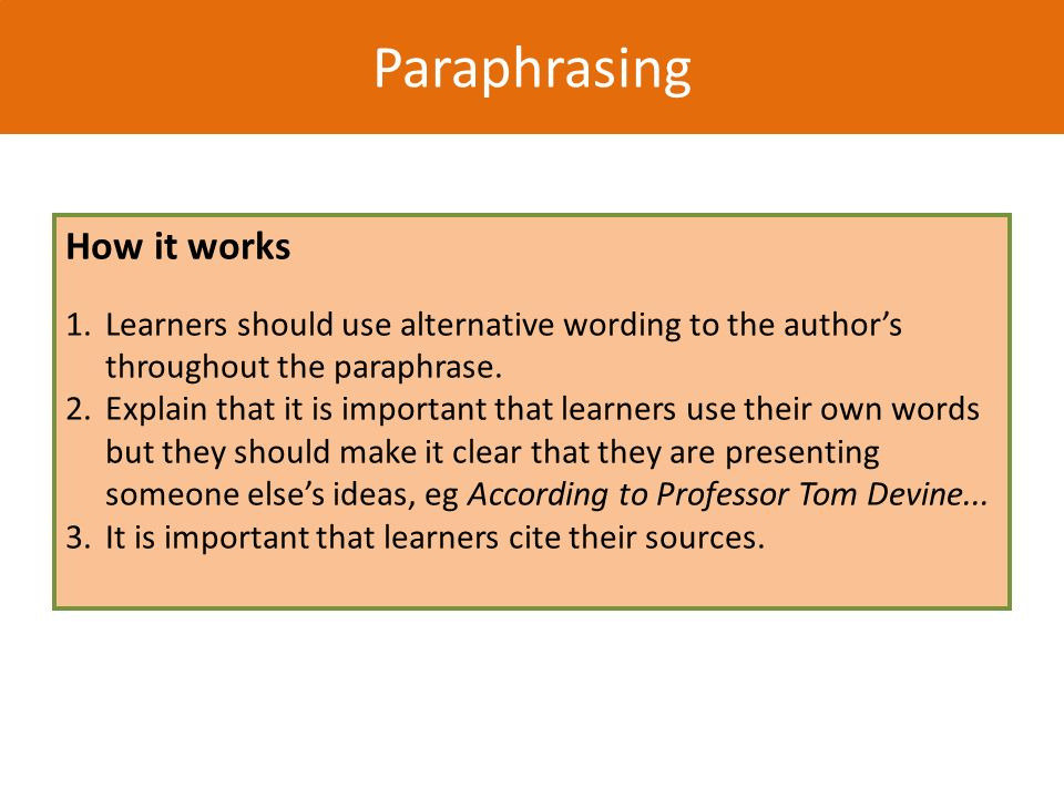 Paraphrasing How it works 1. Learners should use alternative wording to the authors throughout the paraphrase. 2. Explain that it is important that le