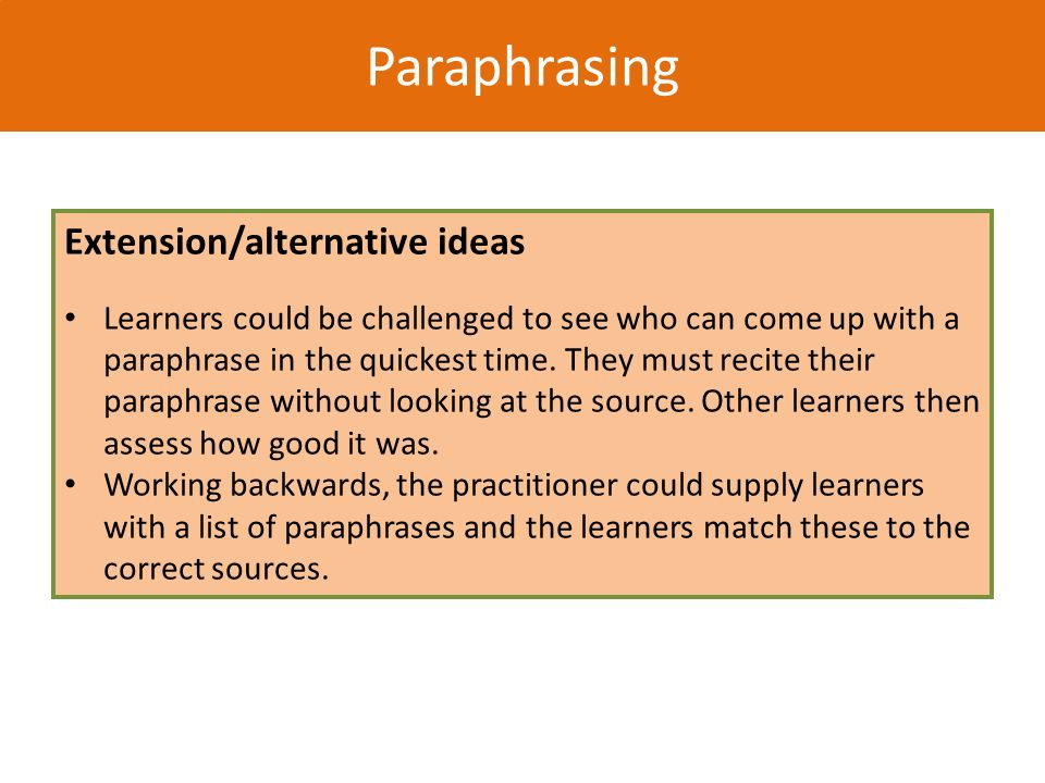 Paraphrasing Extension/alternative ideas Learners could be challenged to see who can come up with a paraphrase in the quickest time. They must recite