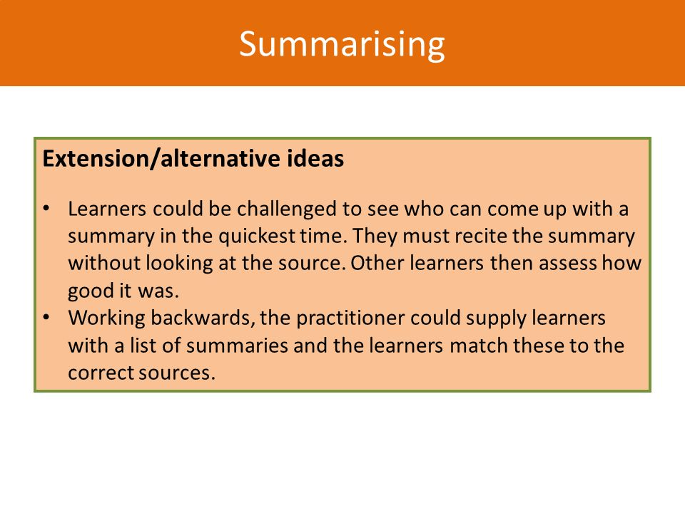 Summarising Extension/alternative ideas Learners could be challenged to see who can come up with a summary in the quickest time. They must recite the