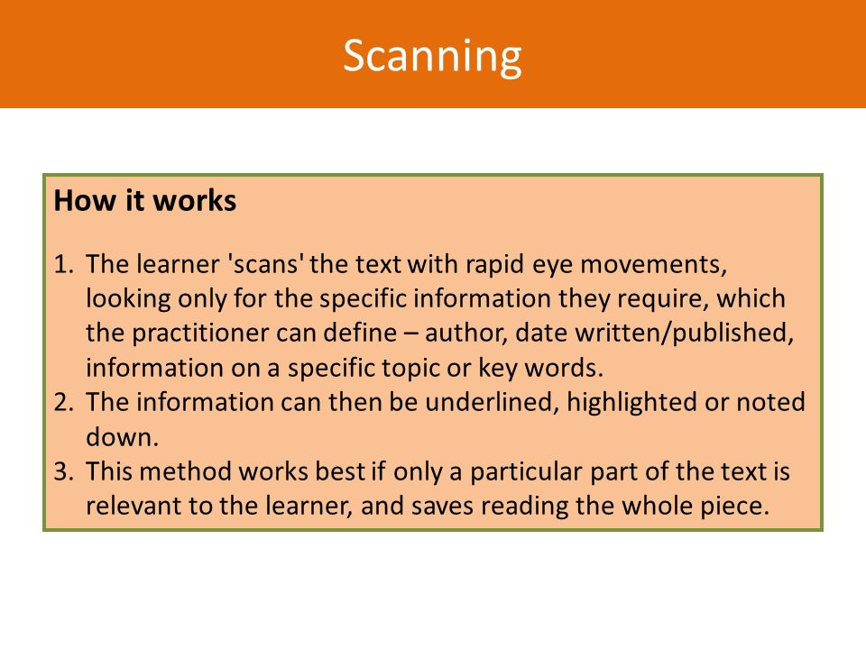 Scanning How it works 1. The learner 'scans' the text with rapid eye movements, looking only for the specific information they require, which the prac