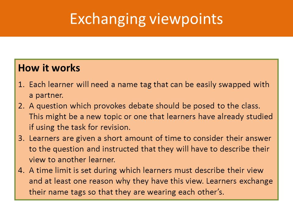 Exchanging viewpoints How it works 1.Each learner will need a name tag that can be easily swapped with a partner. 2.A question which provokes debate s