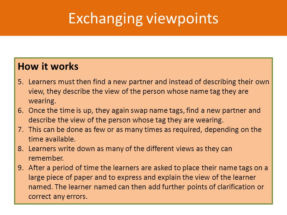 Exchanging viewpoints How it works 5.Learners must then find a new partner and instead of describing their own view, they describe the view of the per