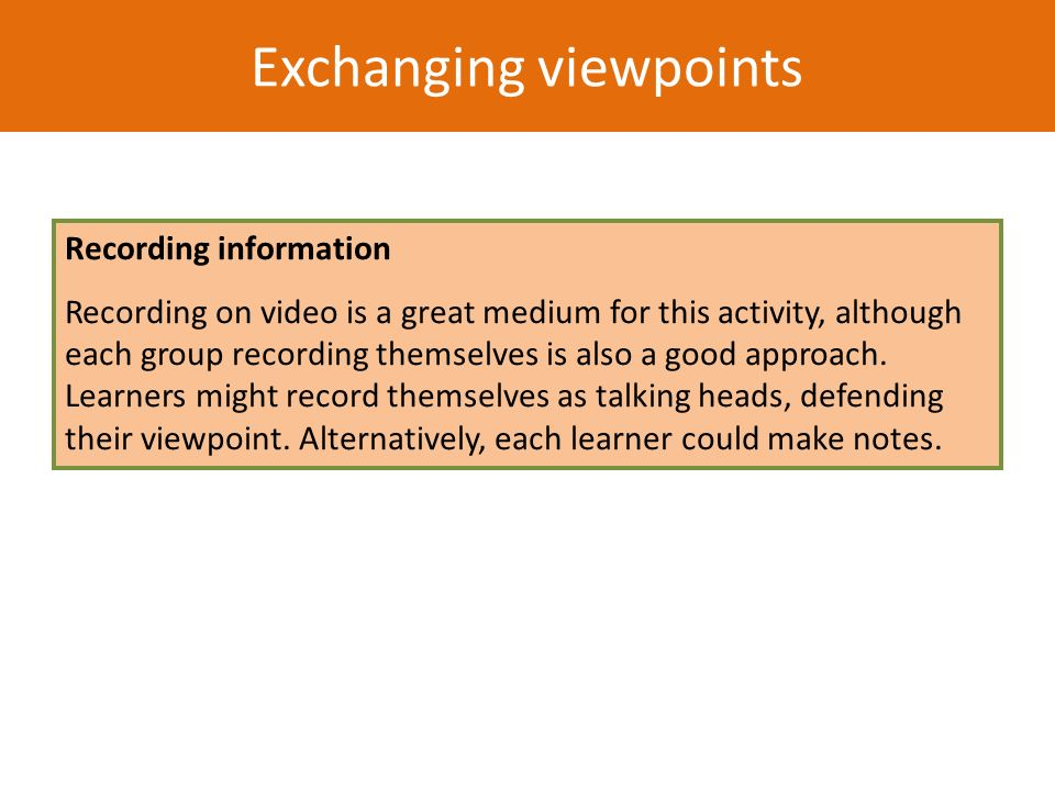 Exchanging viewpoints Recording information Recording on video is a great medium for this activity, although each group recording themselves is also a