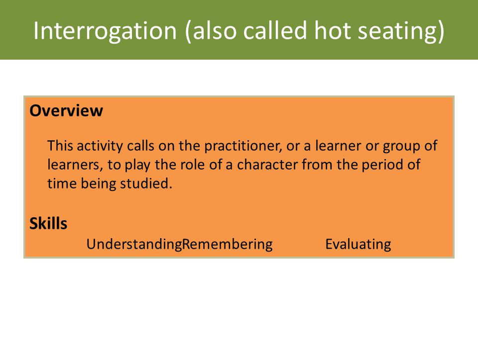 Interrogation (also called hot seating) Overview This activity calls on the practitioner, or a learner or group of learners, to play the role of a cha