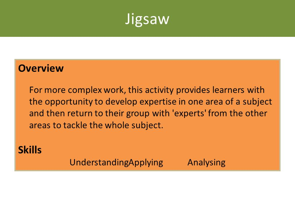 Jigsaw Overview For more complex work, this activity provides learners with the opportunity to develop expertise in one area of a subject and then ret