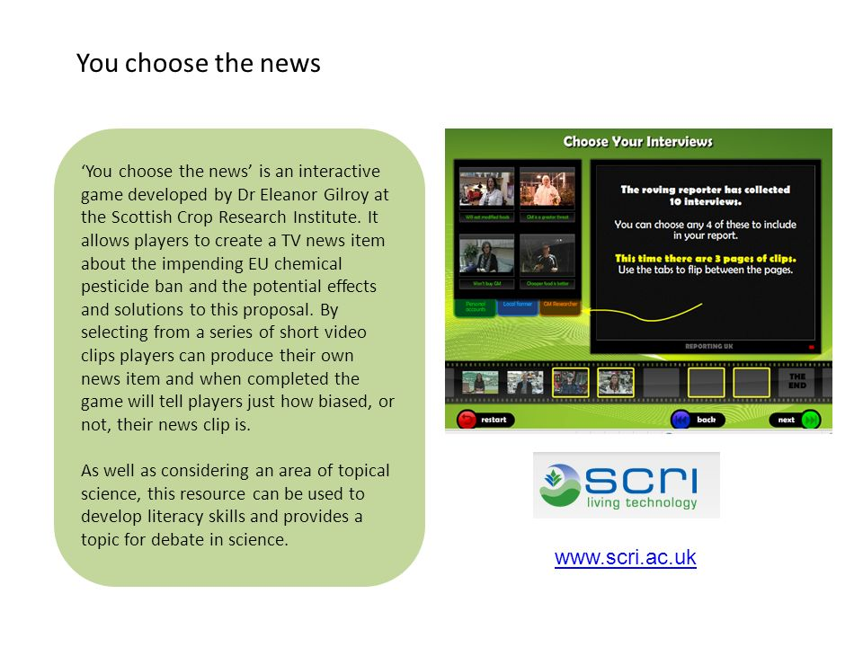 You choose the news is an interactive game developed by Dr Eleanor Gilroy at the Scottish Crop Research Institute. It allows players to create a TV ne