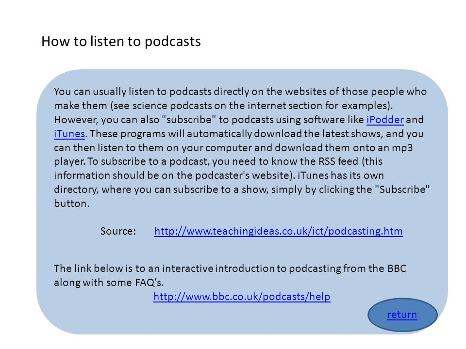 You can usually listen to podcasts directly on the websites of those people who make them (see science podcasts on the internet section for examples).