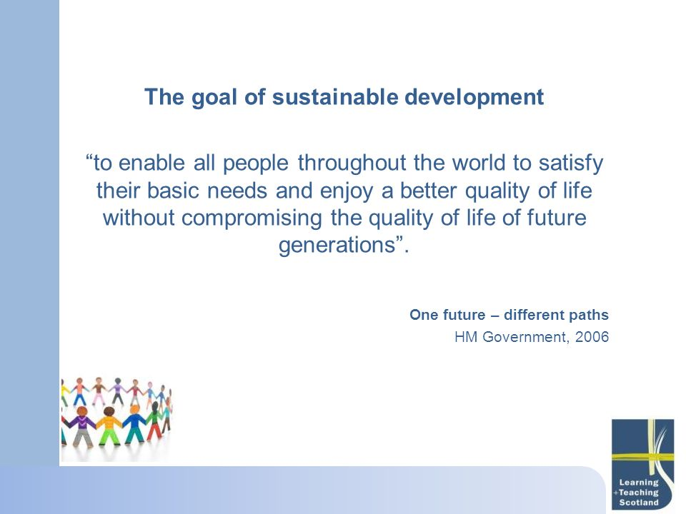 The goal of sustainable development to enable all people throughout the world to satisfy their basic needs and enjoy a better quality of life without