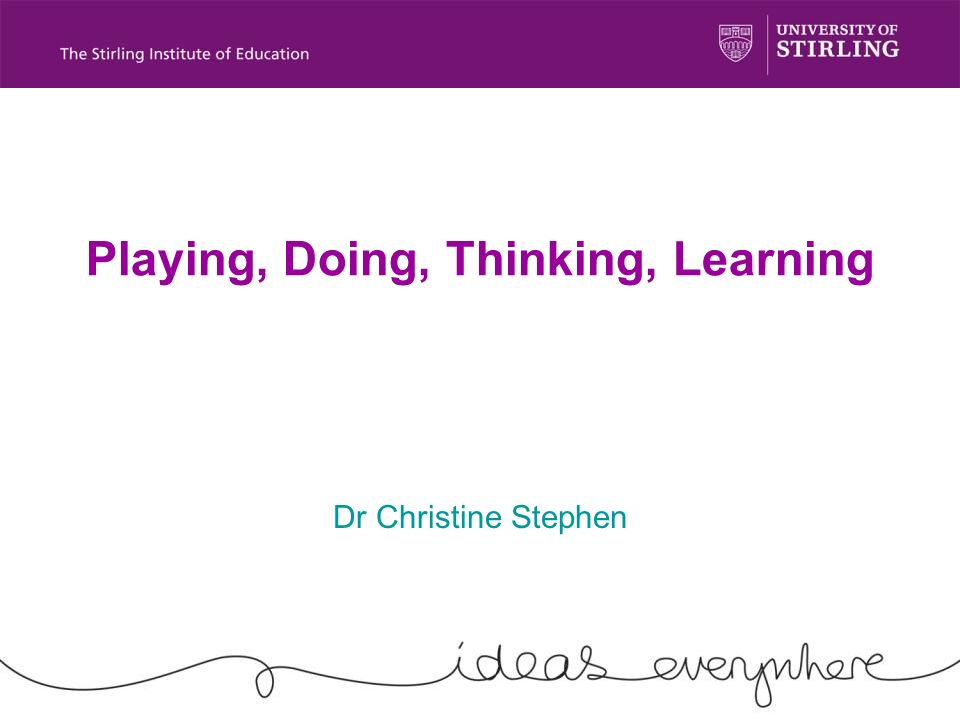 Playing, Doing, Thinking, Learning Dr Christine Stephen