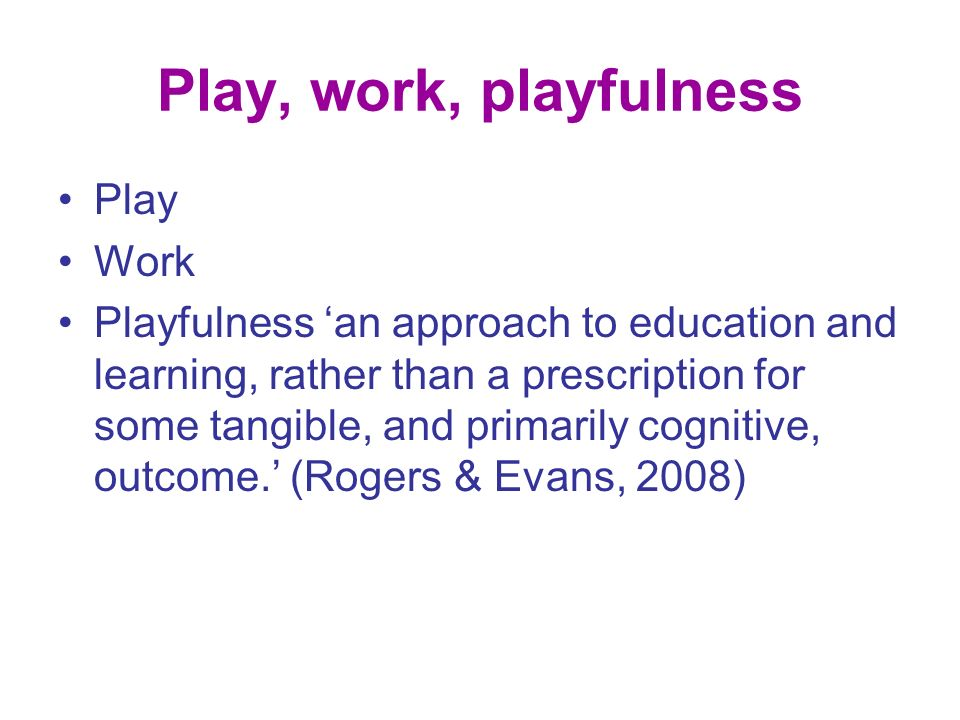 Play, work, playfulness Play Work Playfulness an approach to education and learning, rather than a prescription for some tangible, and primarily cognitive, outcome.